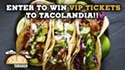 Enter to Win VIP Tickets to Tacolandia!